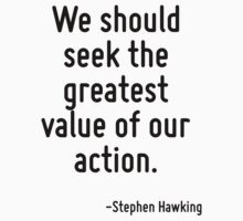 We should seek the greatest value of our action. by Quotr