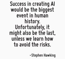 Success in creating AI would be the biggest event in human history. Unfortunately, it might also be the last, unless we learn how to avoid the risks. by Quotr