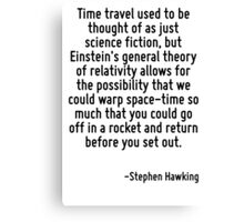 Time travel used to be thought of as just science fiction, but Einstein's general theory of relativity allows for the possibility that we could warp space-time so much that you could go off in a rock Canvas Print