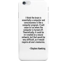 I think the brain is essentially a computer and consciousness is like a computer program. It will cease to run when the computer is turned off. Theoretically, it could be re-created on a neural netwo iPhone Case/Skin