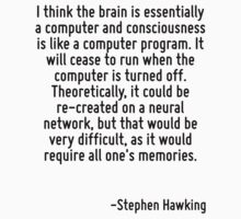 I think the brain is essentially a computer and consciousness is like a computer program. It will cease to run when the computer is turned off. Theoretically, it could be re-created on a neural netwo by Quotr