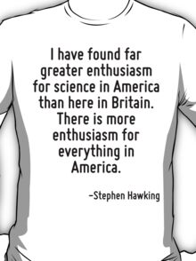 I have found far greater enthusiasm for science in America than here in Britain. There is more enthusiasm for everything in America. T-Shirt