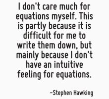 I don't care much for equations myself. This is partly because it is difficult for me to write them down, but mainly because I don't have an intuitive feeling for equations. by Quotr