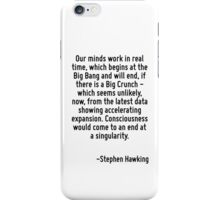 Our minds work in real time, which begins at the Big Bang and will end, if there is a Big Crunch - which seems unlikely, now, from the latest data showing accelerating expansion. Consciousness would  iPhone Case/Skin