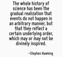 The whole history of science has been the gradual realization that events do not happen in an arbitrary manner, but that they reflect a certain underlying order, which may or may not be divinely insp by Quotr