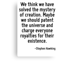 We think we have solved the mystery of creation. Maybe we should patent the universe and charge everyone royalties for their existence. Canvas Print