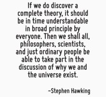 If we do discover a complete theory, it should be in time understandable in broad principle by everyone. Then we shall all, philosophers, scientists, and just ordinary people be able to take part in  by Quotr
