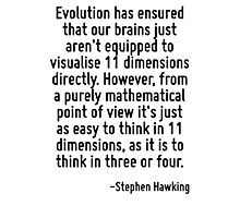 Evolution has ensured that our brains just aren't equipped to visualise 11 dimensions directly. However, from a purely mathematical point of view it's just as easy to think in 11 dimensions, as it is Photographic Print