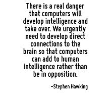 There is a real danger that computers will develop intelligence and take over. We urgently need to develop direct connections to the brain so that computers can add to human intelligence rather than  Photographic Print