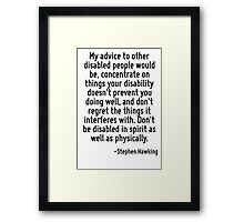 My advice to other disabled people would be, concentrate on things your disability doesn't prevent you doing well, and don't regret the things it interferes with. Don't be disabled in spirit as well  Framed Print
