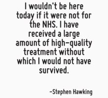 I wouldn't be here today if it were not for the NHS. I have received a large amount of high-quality treatment without which I would not have survived. by Quotr