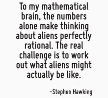 To my mathematical brain, the numbers alone make thinking about aliens perfectly rational. The real challenge is to work out what aliens might actually be like. by Quotr
