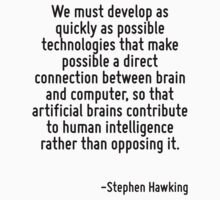 We must develop as quickly as possible technologies that make possible a direct connection between brain and computer, so that artificial brains contribute to human intelligence rather than opposing  by Quotr