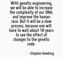With genetic engineering, we will be able to increase the complexity of our DNA, and improve the human race. But it will be a slow process, because one will have to wait about 18 years to see the eff by Quotr