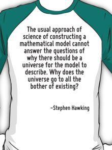The usual approach of science of constructing a mathematical model cannot answer the questions of why there should be a universe for the model to describe. Why does the universe go to all the bother  T-Shirt
