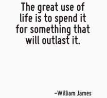 The great use of life is to spend it for something that will outlast it. by Quotr