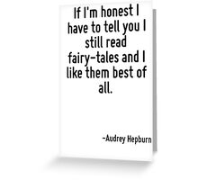 If I'm honest I have to tell you I still read fairy-tales and I like them best of all. Greeting Card
