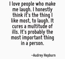 I love people who make me laugh. I honestly think it's the thing I like most, to laugh. It cures a multitude of ills. It's probably the most important thing in a person. by Quotr
