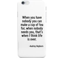 When you have nobody you can make a cup of tea for, when nobody needs you, that's when I think life is over. iPhone Case/Skin