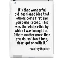 It's that wonderful old-fashioned idea that others come first and you come second. This was the whole ethic by which I was brought up. Others matter more than you do, so 'don't fuss, dear; get on wit iPad Case/Skin