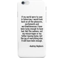 If my world were to cave in tomorrow, I would look back on all the pleasures, excitements and worthwhilenesses I have been lucky enough to have had. Not the sadness, not my miscarriages or my father  iPhone Case/Skin