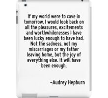 If my world were to cave in tomorrow, I would look back on all the pleasures, excitements and worthwhilenesses I have been lucky enough to have had. Not the sadness, not my miscarriages or my father  iPad Case/Skin