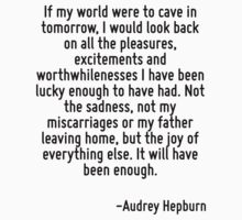 If my world were to cave in tomorrow, I would look back on all the pleasures, excitements and worthwhilenesses I have been lucky enough to have had. Not the sadness, not my miscarriages or my father  by Quotr