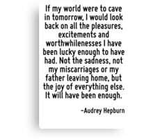 If my world were to cave in tomorrow, I would look back on all the pleasures, excitements and worthwhilenesses I have been lucky enough to have had. Not the sadness, not my miscarriages or my father  Canvas Print