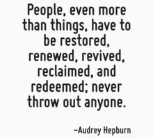 People, even more than things, have to be restored, renewed, revived, reclaimed, and redeemed; never throw out anyone. by Quotr