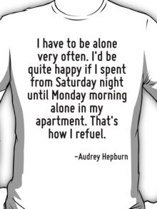 I have to be alone very often. I'd be quite happy if I spent from Saturday night until Monday morning alone in my apartment. That's how I refuel. T-Shirt