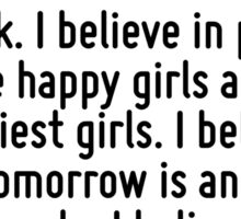 I believe in manicures. I believe in overdressing. I believe in primping at leisure and wearing lipstick. I believe in pink. I believe happy girls are the prettiest girls. I believe that tomorrow is  Sticker