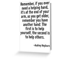 Remember, if you ever need a helping hand, it's at the end of your arm, as you get older, remember you have another hand: The first is to help yourself, the second is to help others. Greeting Card