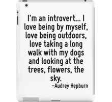 I'm an introvert... I love being by myself, love being outdoors, love taking a long walk with my dogs and looking at the trees, flowers, the sky. iPad Case/Skin