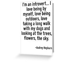 I'm an introvert... I love being by myself, love being outdoors, love taking a long walk with my dogs and looking at the trees, flowers, the sky. Greeting Card