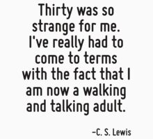 Thirty was so strange for me. I've really had to come to terms with the fact that I am now a walking and talking adult. by Quotr