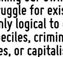 If we cut up beasts simply because they cannot prevent us and because we are backing our own side in the struggle for existence, it is only logical to cut up imbeciles, criminals, enemies, or capital Sticker