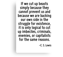 If we cut up beasts simply because they cannot prevent us and because we are backing our own side in the struggle for existence, it is only logical to cut up imbeciles, criminals, enemies, or capital Canvas Print