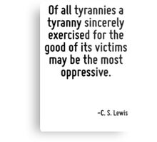 Of all tyrannies a tyranny sincerely exercised for the good of its victims may be the most oppressive. Metal Print