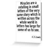 Miracles are a retelling in small letters of the very same story which is written across the whole world in letters too large for some of us to see. Greeting Card