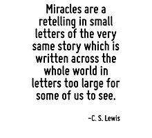 Miracles are a retelling in small letters of the very same story which is written across the whole world in letters too large for some of us to see. Photographic Print