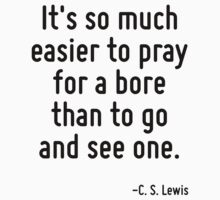 It's so much easier to pray for a bore than to go and see one. T-Shirt