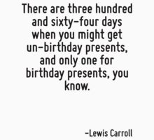 There are three hundred and sixty-four days when you might get un-birthday presents, and only one for birthday presents, you know. by Quotr
