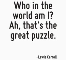 Who in the world am I? Ah, that's the great puzzle. by Quotr