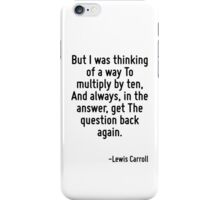 But I was thinking of a way To multiply by ten, And always, in the answer, get The question back again. iPhone Case/Skin