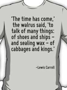 'The time has come,' the walrus said, 'to talk of many things: of shoes and ships - and sealing wax - of cabbages and kings.' T-Shirt