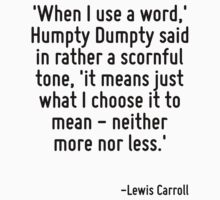 'When I use a word,' Humpty Dumpty said in rather a scornful tone, 'it means just what I choose it to mean - neither more nor less.' by Quotr