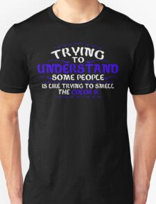 Trying To Understand Some People Is Like Trying To Smell the Color 9 Funny Geek Nerd Unisex T-Shirt
