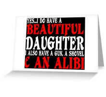 YesI Do Have A Beautiful Daughter I Also Have A Gun A Shovel An Alibi Funny Geek Nerd Greeting Card