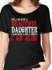YesI Do Have A Beautiful Daughter I Also Have A Gun A Shovel An Alibi Funny Geek Nerd Women's Relaxed Fit T-Shirt