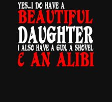 YesI Do Have A Beautiful Daughter I Also Have A Gun A Shovel An Alibi Funny Geek Nerd Unisex T-Shirt